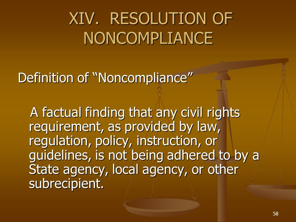 58 XIV. RESOLUTION OF NONCOMPLIANCE XIV. RESOLUTION OF NONCOMPLIANCE Definition of Noncompliance A factual finding that any civil rights requirement,