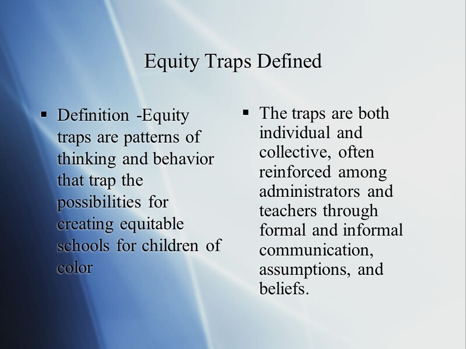 Equity Traps Defined Definition -Equity traps are patterns of thinking and behavior that trap the possibilities for creating equitable schools for chi