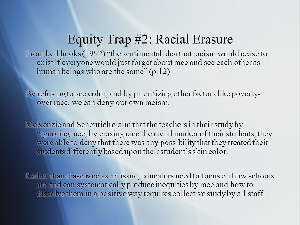 Equity Trap #2: Racial Erasure From bell hooks (1992) the sentimental idea that racism would cease to exist if everyone would just forget about race a