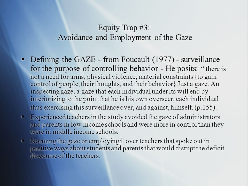 Equity Trap #3: Avoidance and Employment of the Gaze Defining the GAZE - from Foucault (1977) - surveillance for the purpose of controlling behavior -