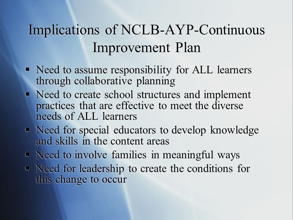 Implications of NCLB-AYP-Continuous Improvement Plan Need to assume responsibility for ALL learners through collaborative planning Need to create scho