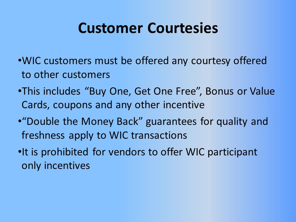 Customer Courtesies WIC customers must be offered any courtesy offered to other customers This includes Buy One, Get One Free, Bonus or Value Cards, coupons and any other incentive Double the Money Back guarantees for quality and freshness apply to WIC transactions It is prohibited for vendors to offer WIC participant only incentives