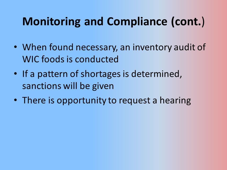Monitoring and Compliance (cont.) When found necessary, an inventory audit of WIC foods is conducted If a pattern of shortages is determined, sanctions will be given There is opportunity to request a hearing