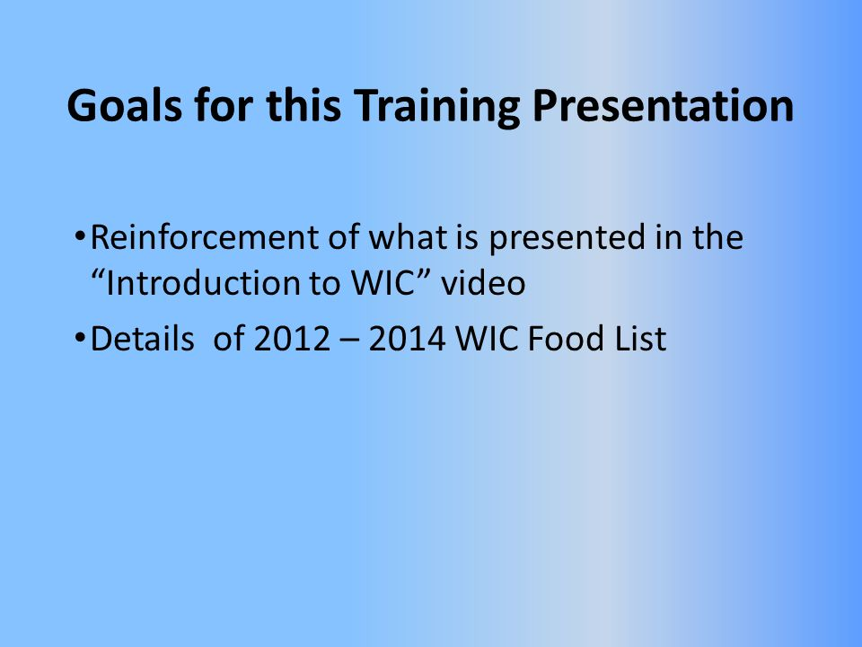 Goals for this Training Presentation Reinforcement of what is presented in the Introduction to WIC video Details of 2012 – 2014 WIC Food List