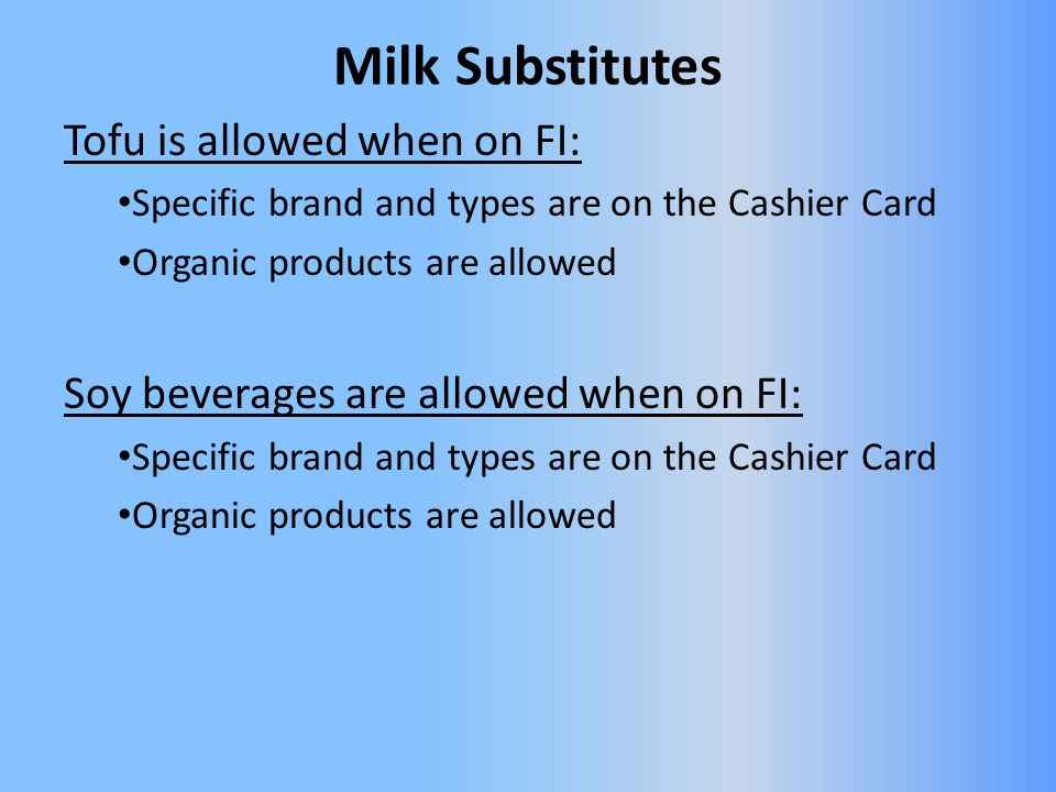 Milk Substitutes Tofu is allowed when on FI: Specific brand and types are on the Cashier Card Organic products are allowed Soy beverages are allowed when on FI: Specific brand and types are on the Cashier Card Organic products are allowed