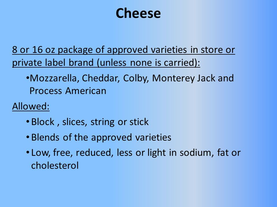 Cheese 8 or 16 oz package of approved varieties in store or private label brand (unless none is carried): Mozzarella, Cheddar, Colby, Monterey Jack and Process American Allowed: Block, slices, string or stick Blends of the approved varieties Low, free, reduced, less or light in sodium, fat or cholesterol