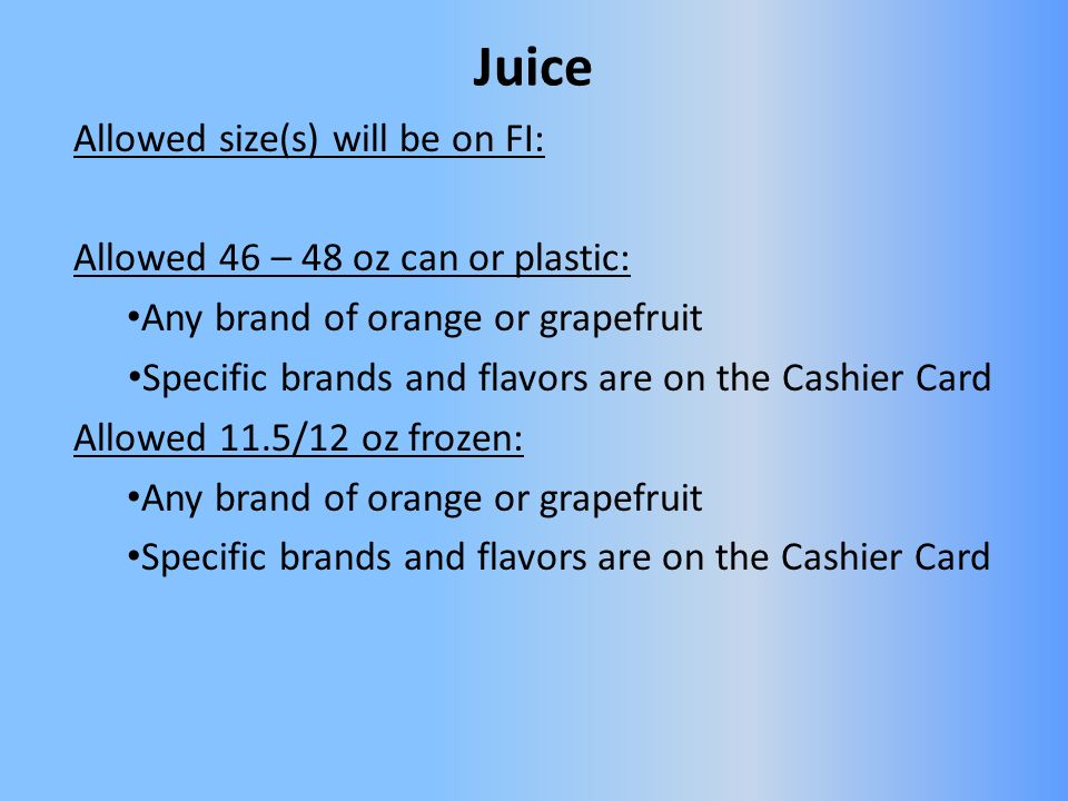 Allowed size(s) will be on FI: Allowed 46 – 48 oz can or plastic: Any brand of orange or grapefruit Specific brands and flavors are on the Cashier Card Allowed 11.5/12 oz frozen: Any brand of orange or grapefruit Specific brands and flavors are on the Cashier Card Juice