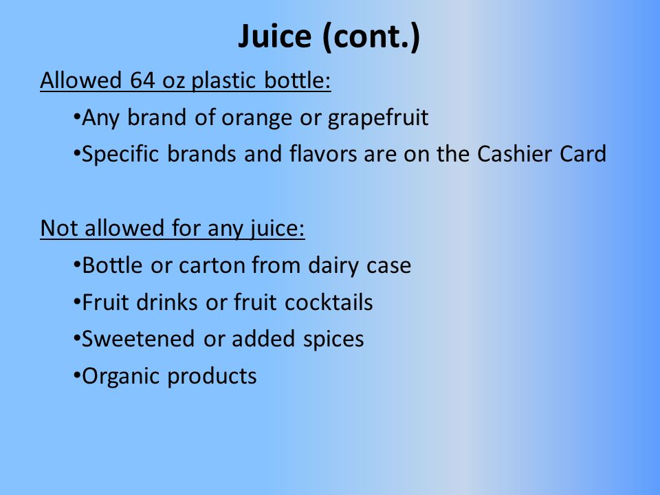 Juice (cont.) Allowed 64 oz plastic bottle: Any brand of orange or grapefruit Specific brands and flavors are on the Cashier Card Not allowed for any juice: Bottle or carton from dairy case Fruit drinks or fruit cocktails Sweetened or added spices Organic products