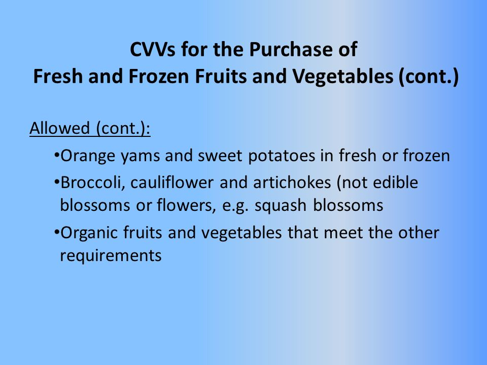 CVVs for the Purchase of Fresh and Frozen Fruits and Vegetables (cont.) Allowed (cont.): Orange yams and sweet potatoes in fresh or frozen Broccoli, cauliflower and artichokes (not edible blossoms or flowers, e.g.