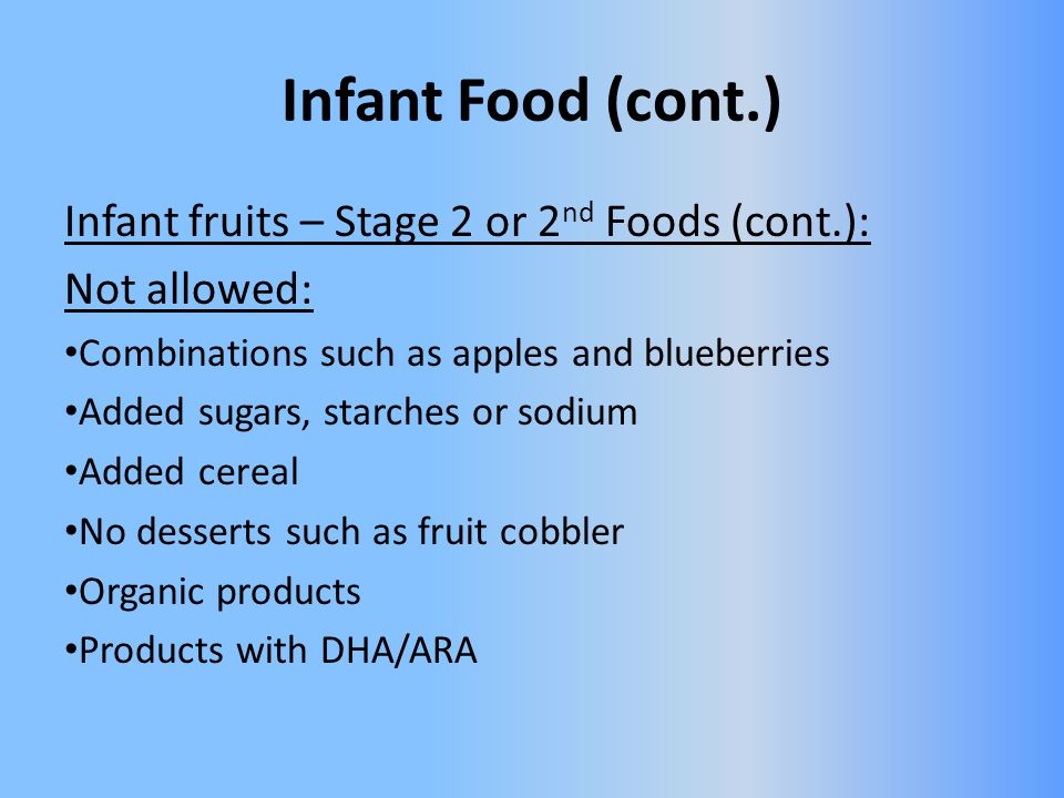 Infant Food (cont.) Infant fruits – Stage 2 or 2 nd Foods (cont.): Not allowed: Combinations such as apples and blueberries Added sugars, starches or sodium Added cereal No desserts such as fruit cobbler Organic products Products with DHA/ARA