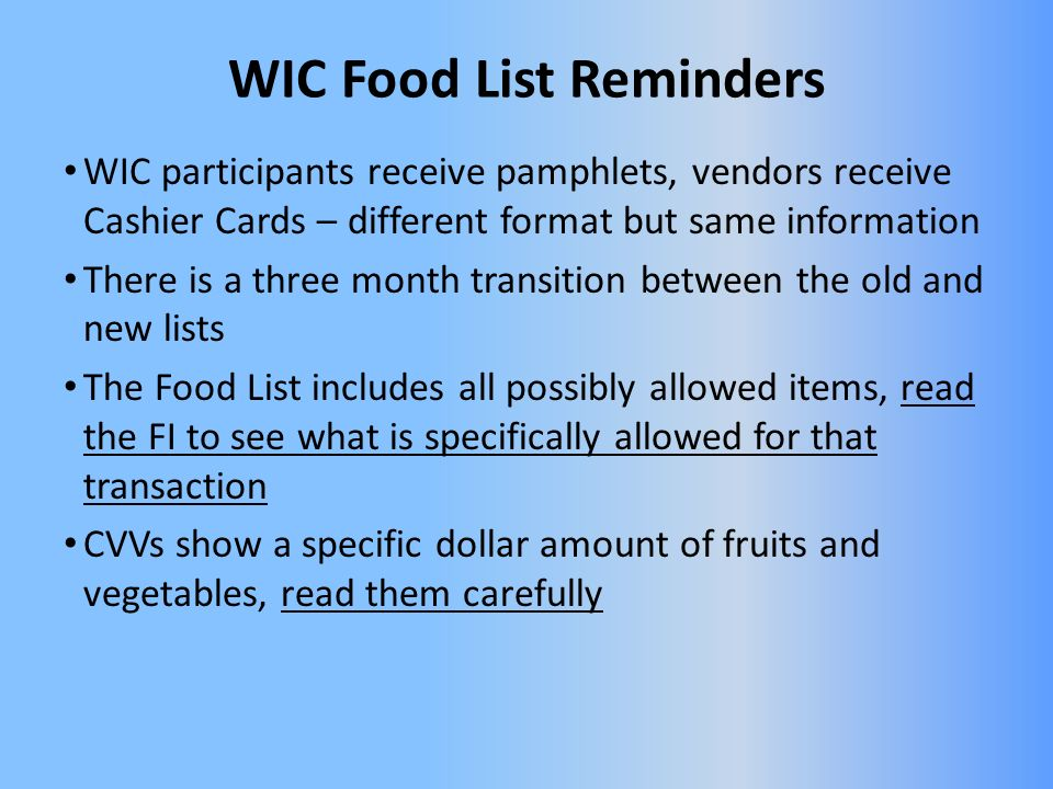 WIC Food List Reminders WIC participants receive pamphlets, vendors receive Cashier Cards – different format but same information There is a three month transition between the old and new lists The Food List includes all possibly allowed items, read the FI to see what is specifically allowed for that transaction CVVs show a specific dollar amount of fruits and vegetables, read them carefully