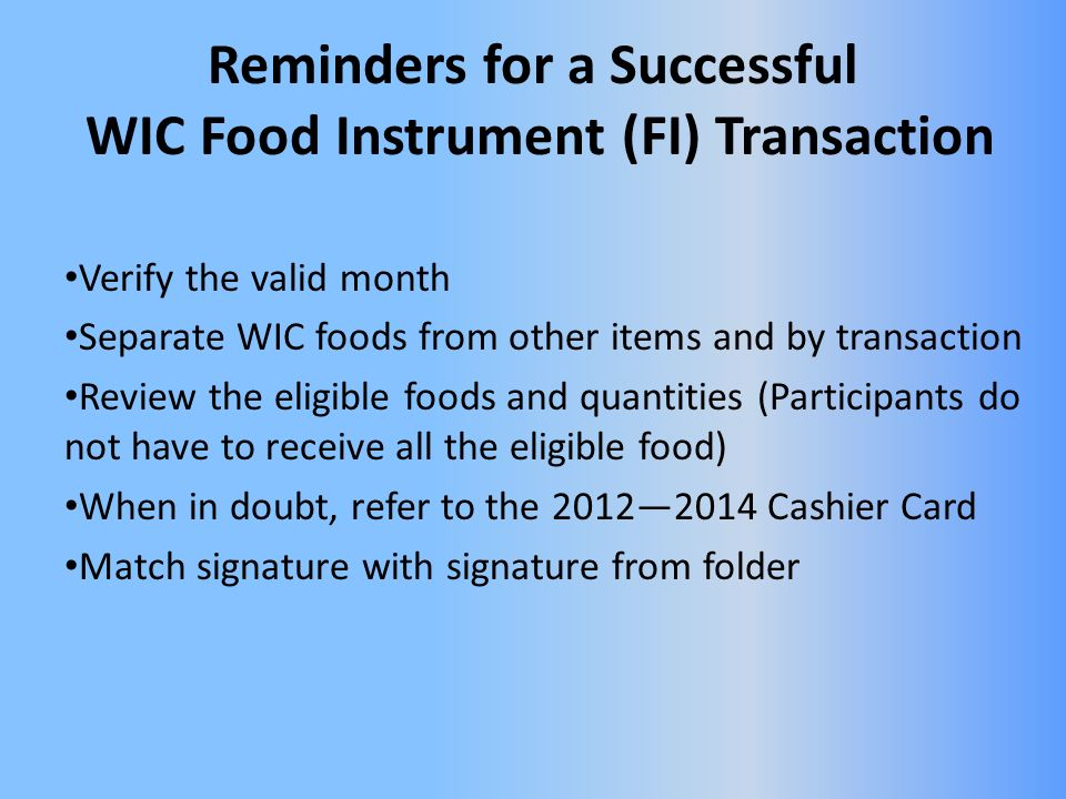 Reminders for a Successful WIC Food Instrument (FI) Transaction Verify the valid month Separate WIC foods from other items and by transaction Review the eligible foods and quantities (Participants do not have to receive all the eligible food) When in doubt, refer to the 20122014 Cashier Card Match signature with signature from folder