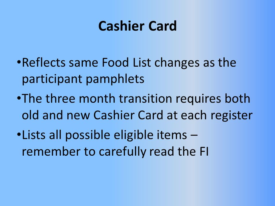 Cashier Card Reflects same Food List changes as the participant pamphlets The three month transition requires both old and new Cashier Card at each register Lists all possible eligible items – remember to carefully read the FI