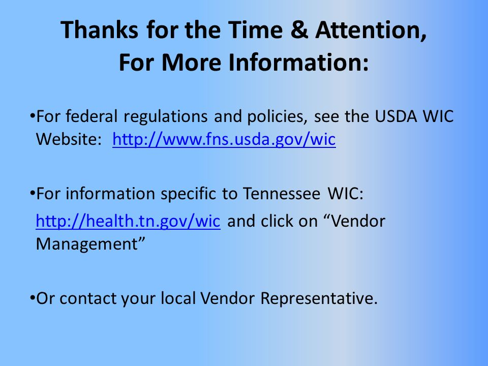 Thanks for the Time & Attention, For More Information: For federal regulations and policies, see the USDA WIC Website: http://www.fns.usda.gov/wichttp://www.fns.usda.gov/wic For information specific to Tennessee WIC: http://health.tn.gov/wichttp://health.tn.gov/wic and click on Vendor Management Or contact your local Vendor Representative.