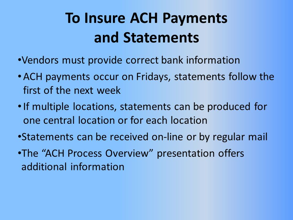 To Insure ACH Payments and Statements Vendors must provide correct bank information ACH payments occur on Fridays, statements follow the first of the next week If multiple locations, statements can be produced for one central location or for each location Statements can be received on-line or by regular mail The ACH Process Overview presentation offers additional information