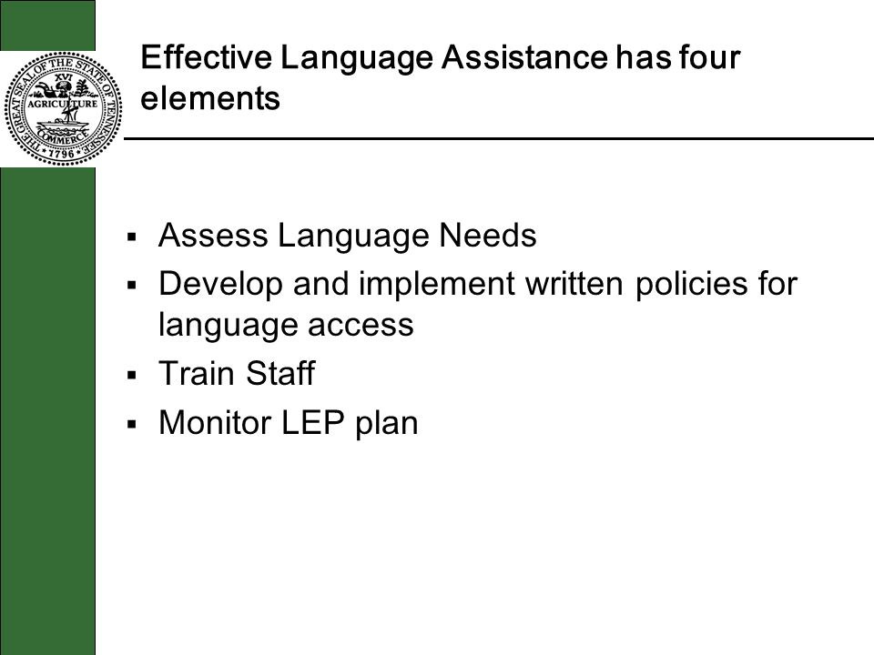 Effective Language Assistance has four elements Assess Language Needs Develop and implement written policies for language access Train Staff Monitor LEP plan
