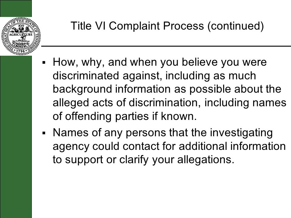 Title VI Complaint Process (continued) How, why, and when you believe you were discriminated against, including as much background information as poss