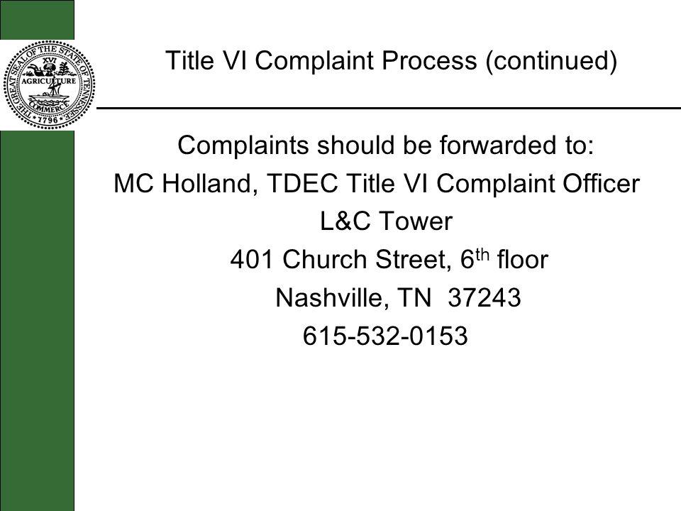 Title VI Complaint Process (continued) Complaints should be forwarded to: MC Holland, TDEC Title VI Complaint Officer L&C Tower 401 Church Street, 6 th floor Nashville, TN 37243 615-532-0153