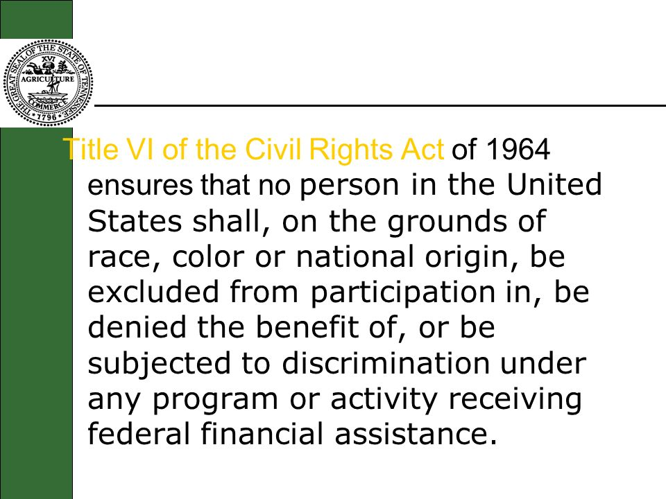 Title VI of the Civil Rights Act of 1964 ensures that no person in the United States shall, on the grounds of race, color or national origin, be exclu