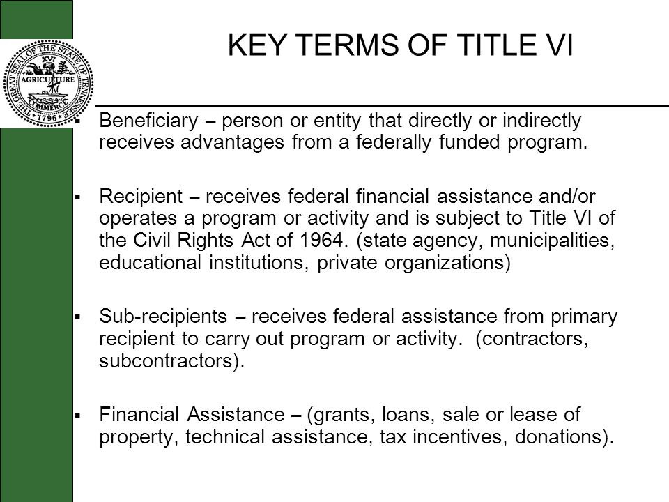KEY TERMS OF TITLE VI Beneficiary – person or entity that directly or indirectly receives advantages from a federally funded program. Recipient – rece
