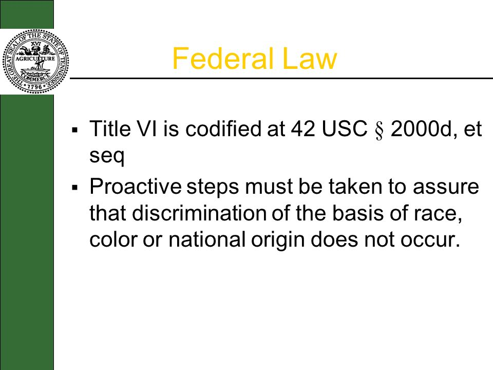 Title VI is codified at 42 USC § 2000d, et seq Proactive steps must be taken to assure that discrimination of the basis of race, color or national origin does not occur.