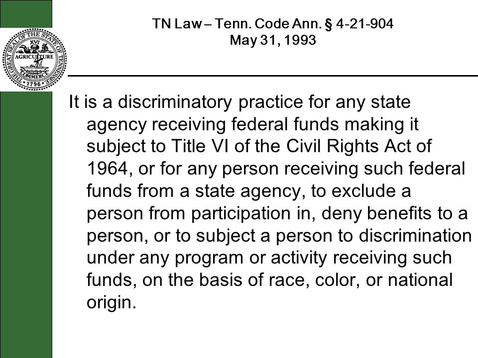 TN Law – Tenn. Code Ann. § 4-21-904 May 31, 1993 It is a discriminatory practice for any state agency receiving federal funds making it subject to Tit