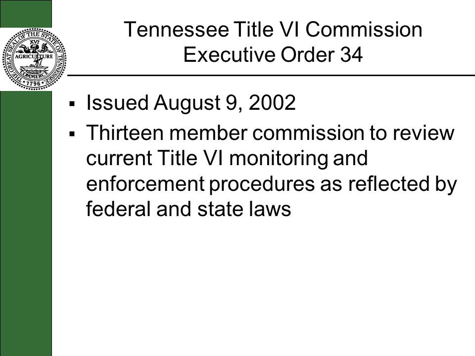 Tennessee Title VI Commission Executive Order 34 Issued August 9, 2002 Thirteen member commission to review current Title VI monitoring and enforcemen