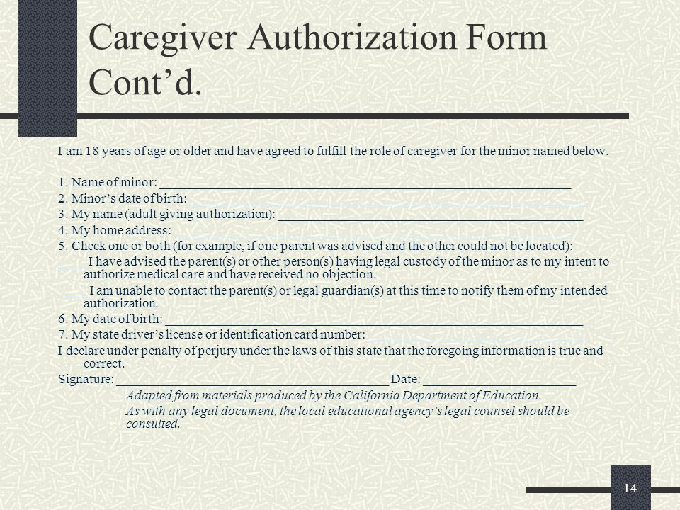 14 Caregiver Authorization Form Contd. I am 18 years of age or older and have agreed to fulfill the role of caregiver for the minor named below. 1. Na
