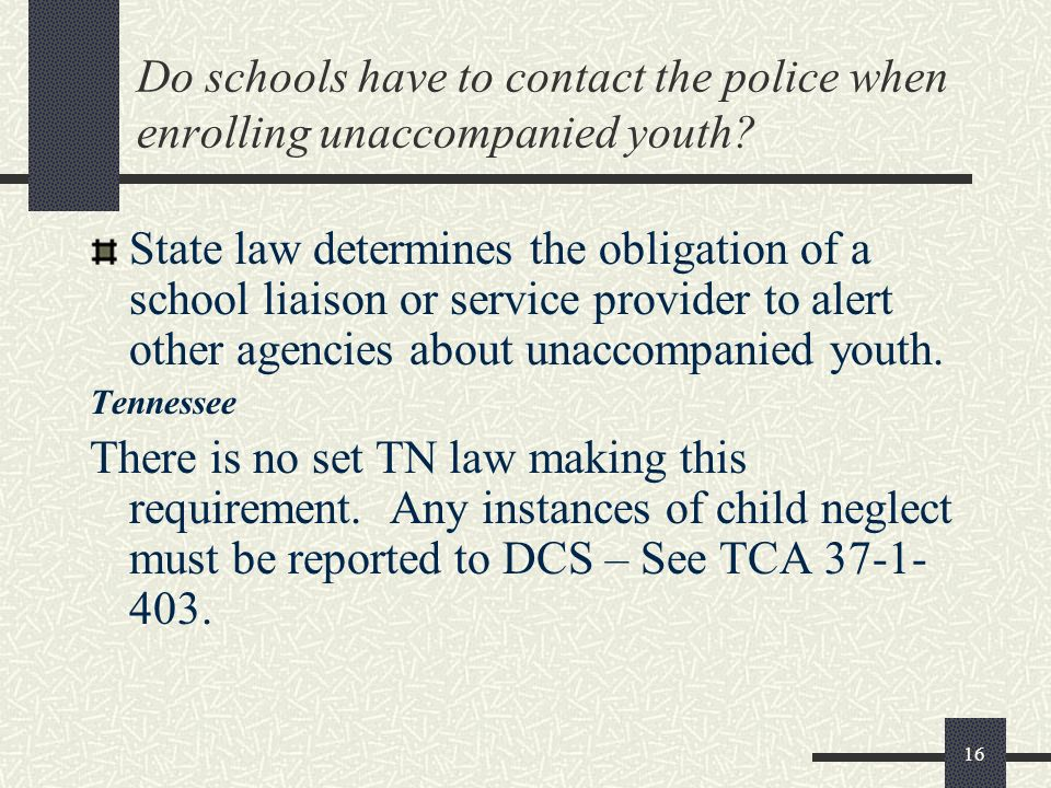 16 Do schools have to contact the police when enrolling unaccompanied youth? State law determines the obligation of a school liaison or service provid
