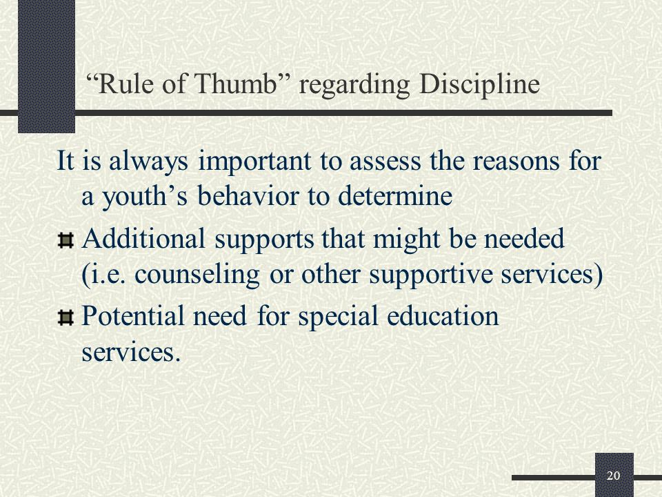 20 Rule of Thumb regarding Discipline It is always important to assess the reasons for a youths behavior to determine Additional supports that might b