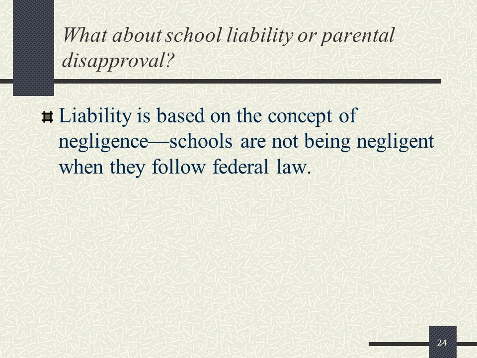 24 What about school liability or parental disapproval? Liability is based on the concept of negligenceschools are not being negligent when they follo