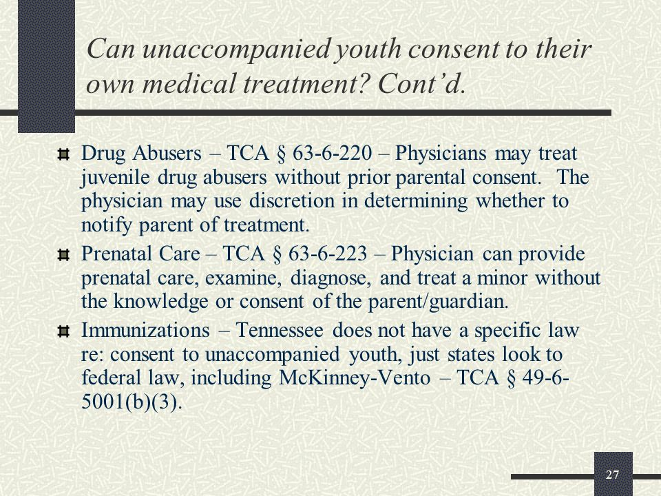 27 Can unaccompanied youth consent to their own medical treatment? Contd. Drug Abusers – TCA § 63-6-220 – Physicians may treat juvenile drug abusers w