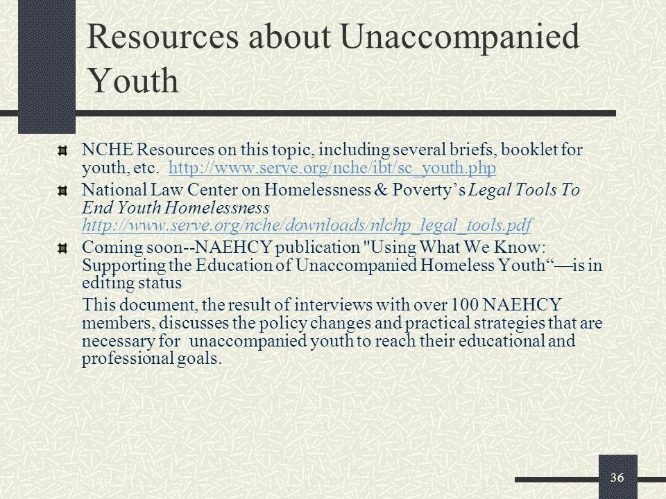 36 Resources about Unaccompanied Youth NCHE Resources on this topic, including several briefs, booklet for youth, etc. http://www.serve.org/nche/ibt/s