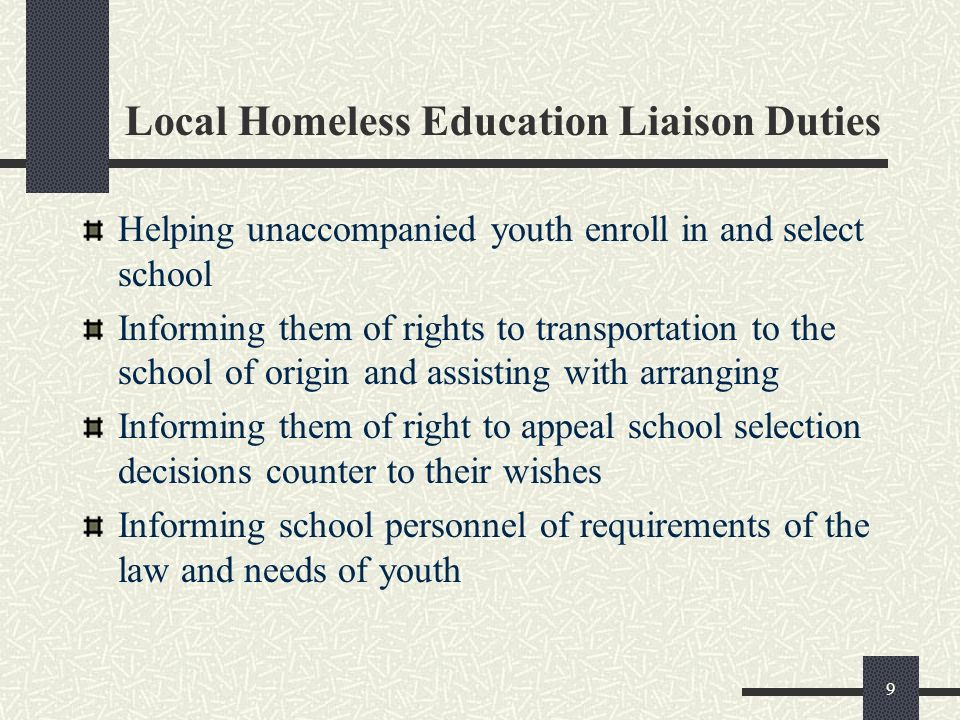 9 Local Homeless Education Liaison Duties Helping unaccompanied youth enroll in and select school Informing them of rights to transportation to the sc