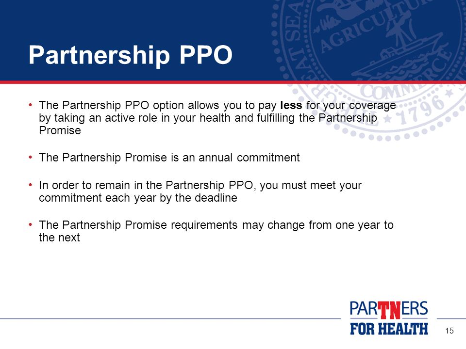 14 Comparing Your PPO Options Partnership PPO Rewards members for taking an active role in their health Commitment to Partnership Promise is required Standard PPO No incentives for healthy behaviors Members pay a greater share of costs Both options cover the same services, treatments and products.