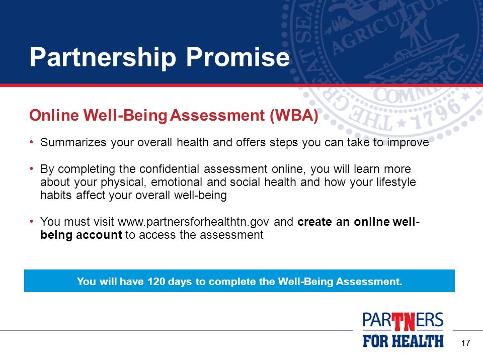 Partnership Promise 16 New members and their covered spouses must: Complete the online Well-Being Assessment Get a biometric health screening * Both requirements must be completed within 120 days of your insurance coverage effective date.