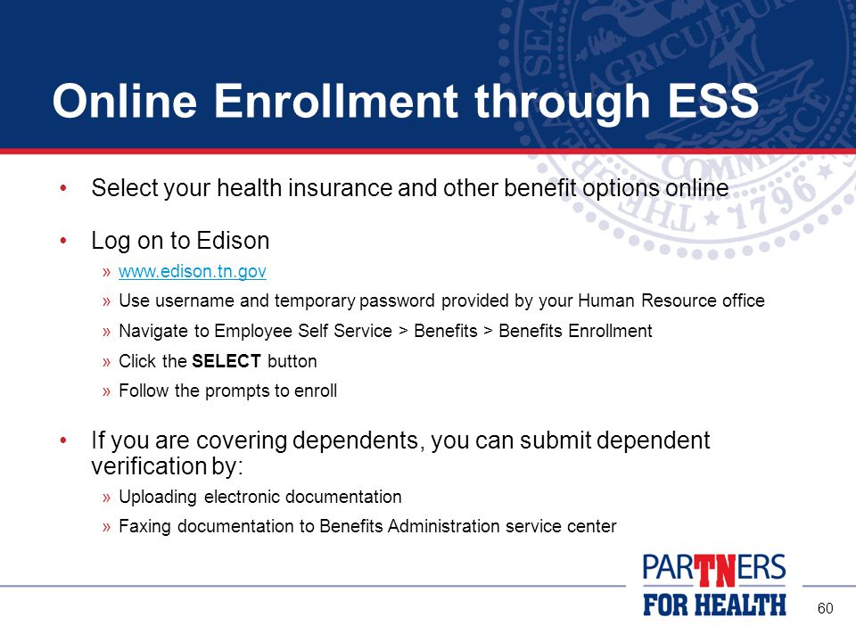 59 Enrolling in Benefits Two ways to enroll: Enrollment Change Application Edison Employee Self Service (ESS) Enrollment must be completed within 31 days of your hire date Any required dependent verification must also be submitted during this timeframe See page 2 of the enrollment application or the publications and forms section of our website for information about dependent verification To enroll in optional benefit products such as life insurance, use the separate enrollment forms provided by your ABC.