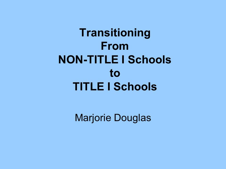 Transitioning From NON-TITLE I Schools to TITLE I Schools Marjorie Douglas