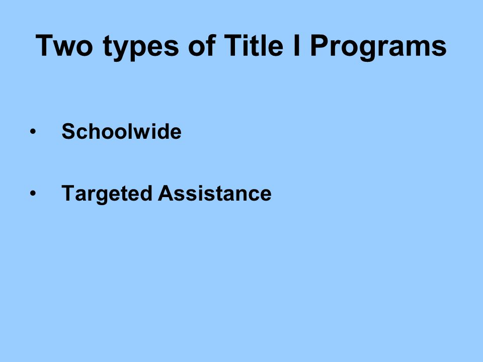 Two types of Title I Programs Schoolwide Targeted Assistance
