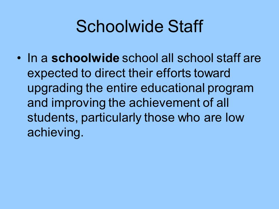 Schoolwide Staff In a schoolwide school all school staff are expected to direct their efforts toward upgrading the entire educational program and improving the achievement of all students, particularly those who are low achieving.