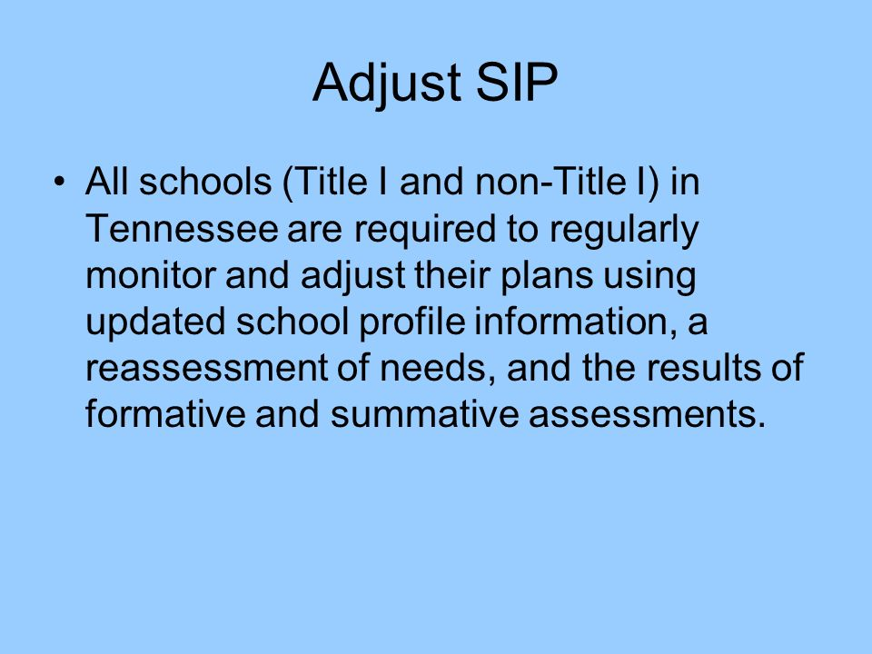 Adjust SIP All schools (Title I and non-Title I) in Tennessee are required to regularly monitor and adjust their plans using updated school profile information, a reassessment of needs, and the results of formative and summative assessments.