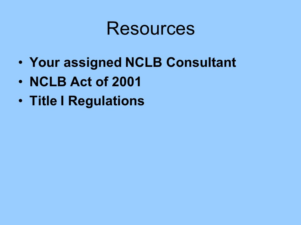 Resources Your assigned NCLB Consultant NCLB Act of 2001 Title I Regulations