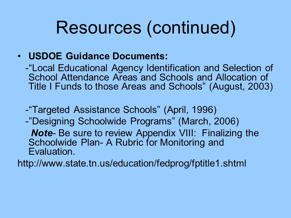 Resources (continued) USDOE Guidance Documents: -Local Educational Agency Identification and Selection of School Attendance Areas and Schools and Allocation of Title I Funds to those Areas and Schools (August, 2003) -Targeted Assistance Schools (April, 1996) -Designing Schoolwide Programs (March, 2006) Note- Be sure to review Appendix VIII: Finalizing the Schoolwide Plan- A Rubric for Monitoring and Evaluation.