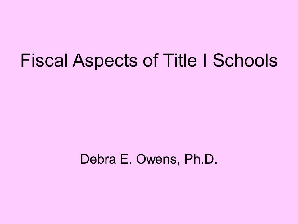 Fiscal Aspects of Title I Schools Debra E. Owens, Ph.D.