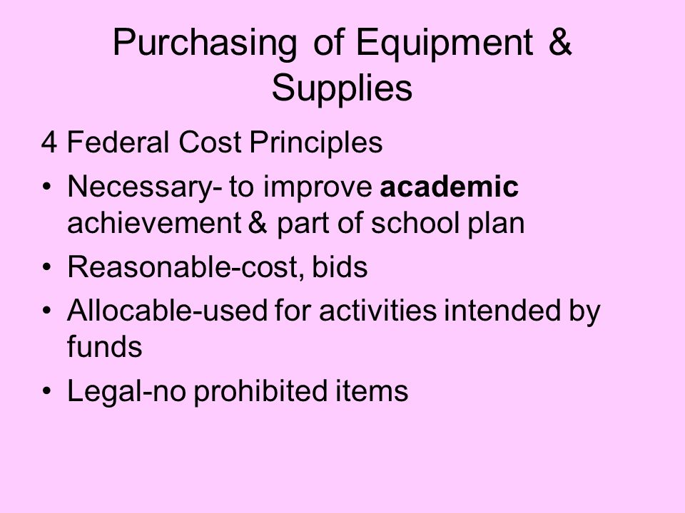 Purchasing of Equipment & Supplies 4 Federal Cost Principles Necessary- to improve academic achievement & part of school plan Reasonable-cost, bids Allocable-used for activities intended by funds Legal-no prohibited items