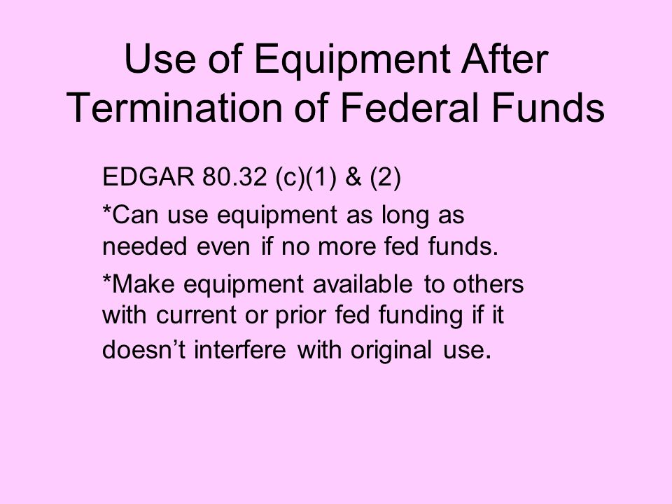 Use of Equipment After Termination of Federal Funds EDGAR 80.32 (c)(1) & (2) *Can use equipment as long as needed even if no more fed funds.