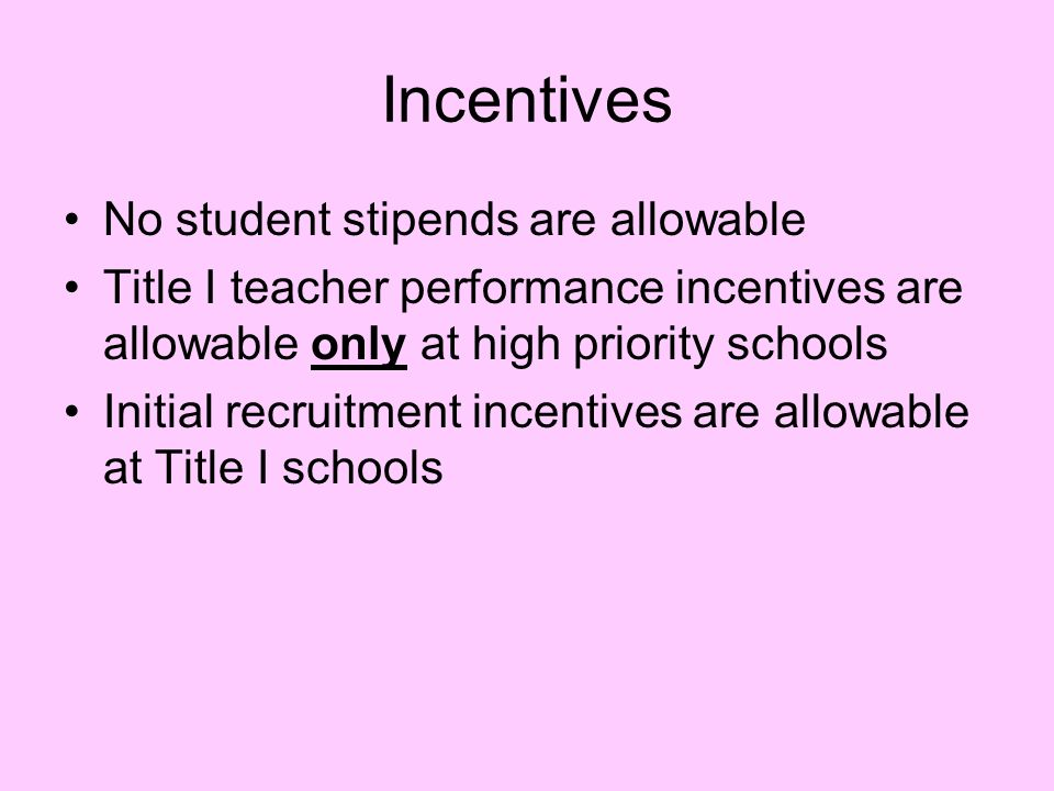 Incentives No student stipends are allowable Title I teacher performance incentives are allowable only at high priority schools Initial recruitment incentives are allowable at Title I schools