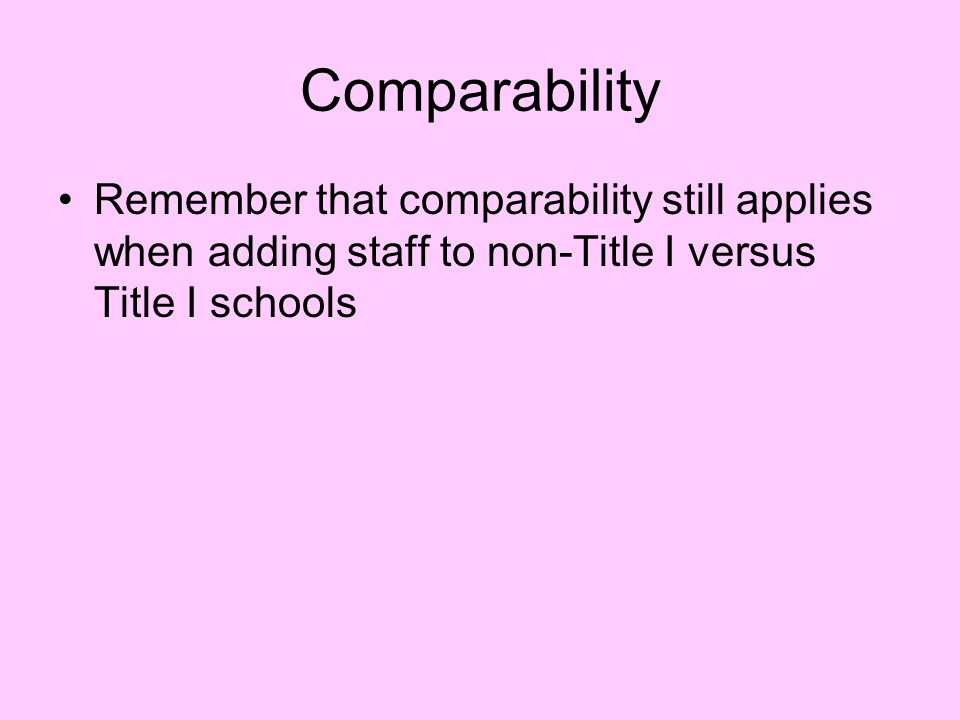 Comparability Remember that comparability still applies when adding staff to non-Title I versus Title I schools