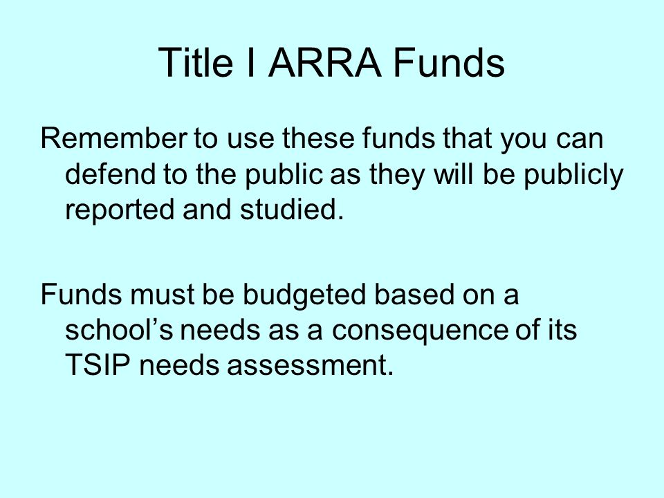 Title I ARRA Funds Remember to use these funds that you can defend to the public as they will be publicly reported and studied.