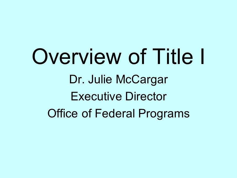 Overview of Title I Dr. Julie McCargar Executive Director Office of Federal Programs